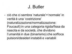 ciò che ci sembra 'naturale'='normale' in verità è una 'costrizione' (naturalizzazione/normalizzazione: Foucault) in una categoria rigida/fissa da nascita e da società, che dividono l'umanità in due (binarismo) che soffoca pulsioni/desideri instabili e variabili.